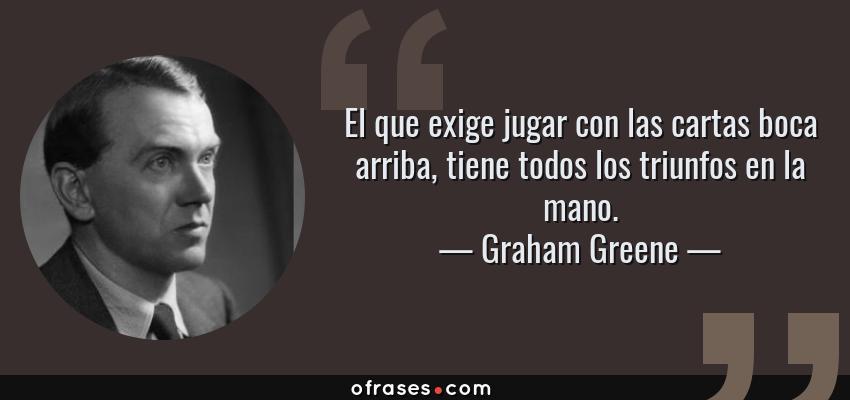 Frases de Graham Greene - El que exige jugar con las cartas boca arriba, tiene todos los triunfos en la mano.