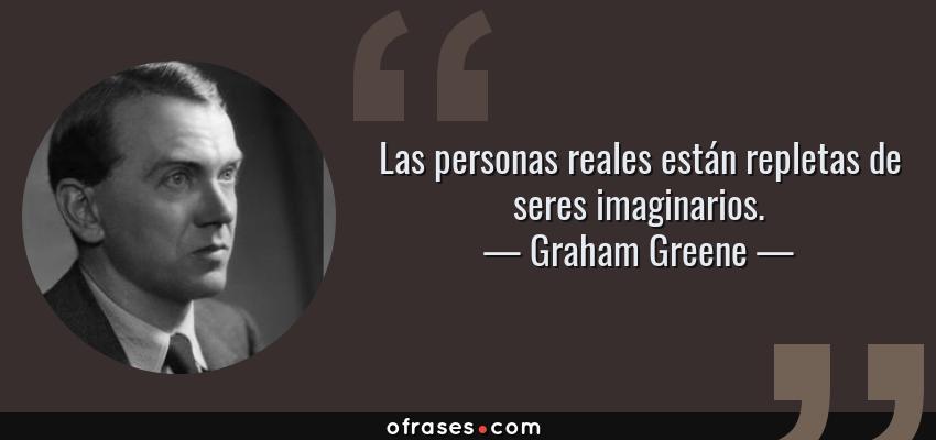 Frases de Graham Greene - Las personas reales están repletas de seres imaginarios.