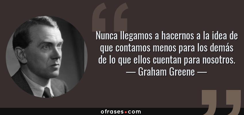 Frases de Graham Greene - Nunca llegamos a hacernos a la idea de que contamos menos para los demás de lo que ellos cuentan para nosotros.