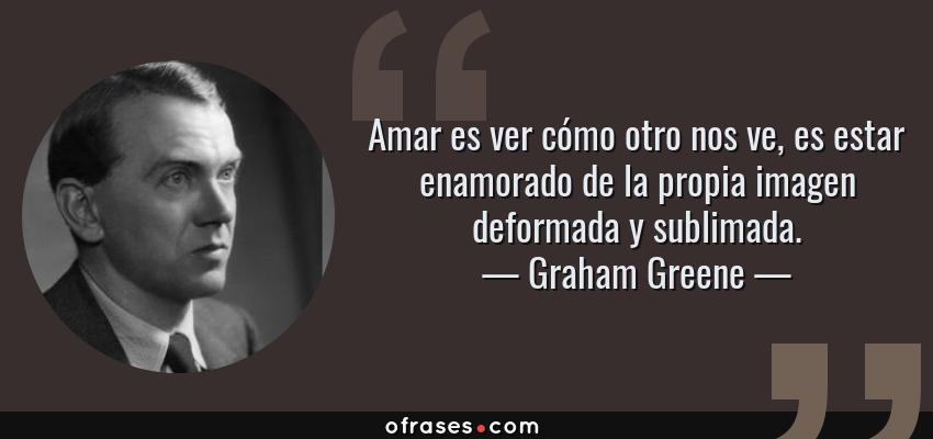 Frases de Graham Greene - Amar es ver cómo otro nos ve, es estar enamorado de la propia imagen deformada y sublimada.