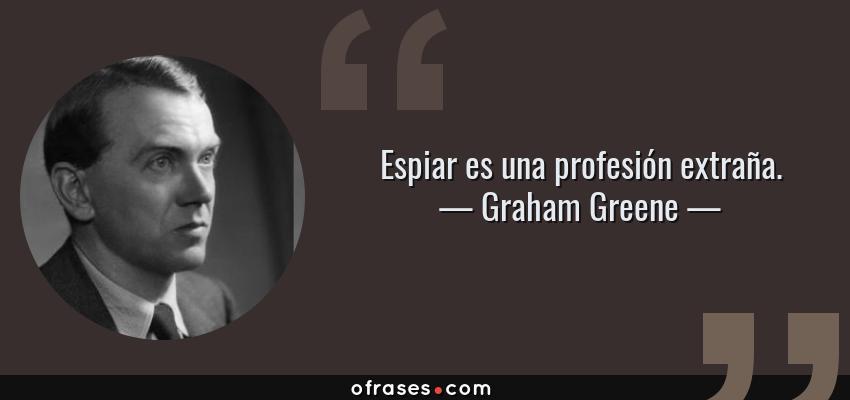 Frases de Graham Greene - Espiar es una profesión extraña.