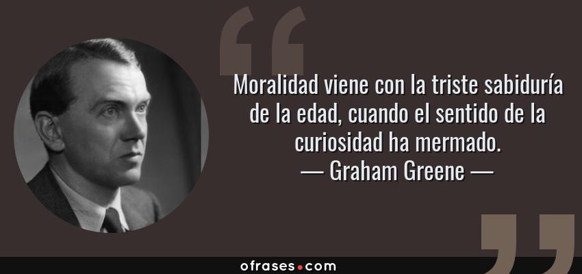 Frases de Graham Greene - Moralidad viene con la triste sabiduría de la edad, cuando el sentido de la curiosidad ha mermado.