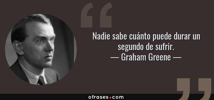 Frases de Graham Greene - Nadie sabe cuánto puede durar un segundo de sufrir.
