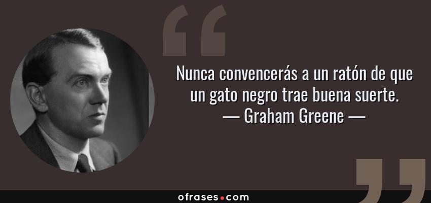 Frases de Graham Greene - Nunca convencerás a un ratón de que un gato negro trae buena suerte.