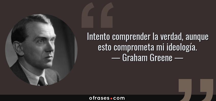 Frases de Graham Greene - Intento comprender la verdad, aunque esto comprometa mi ideología.