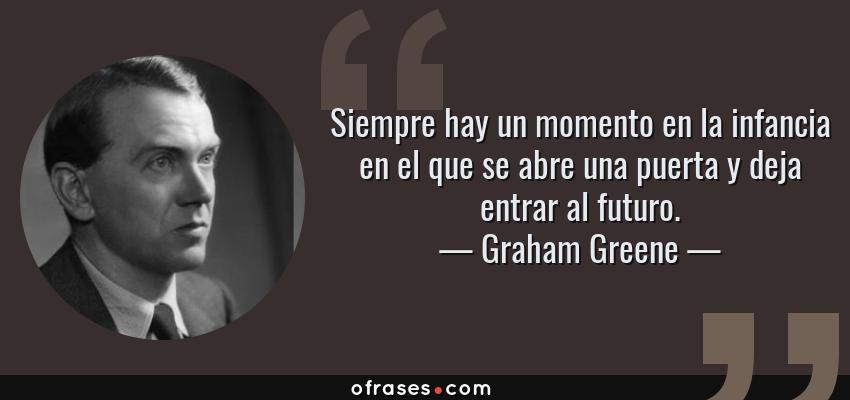 Frases de Graham Greene - Siempre hay un momento en la infancia en el que se abre una puerta y deja entrar al futuro.