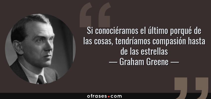 Frases de Graham Greene - Si conociéramos el último porqué de las cosas, tendríamos compasión hasta de las estrellas