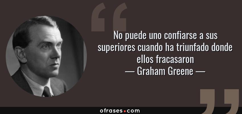Frases de Graham Greene - No puede uno confiarse a sus superiores cuando ha triunfado donde ellos fracasaron
