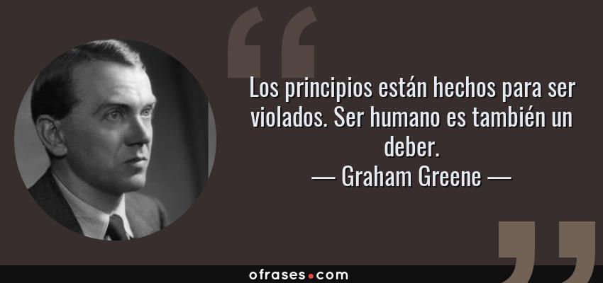 Frases de Graham Greene - Los principios están hechos para ser violados. Ser humano es también un deber.