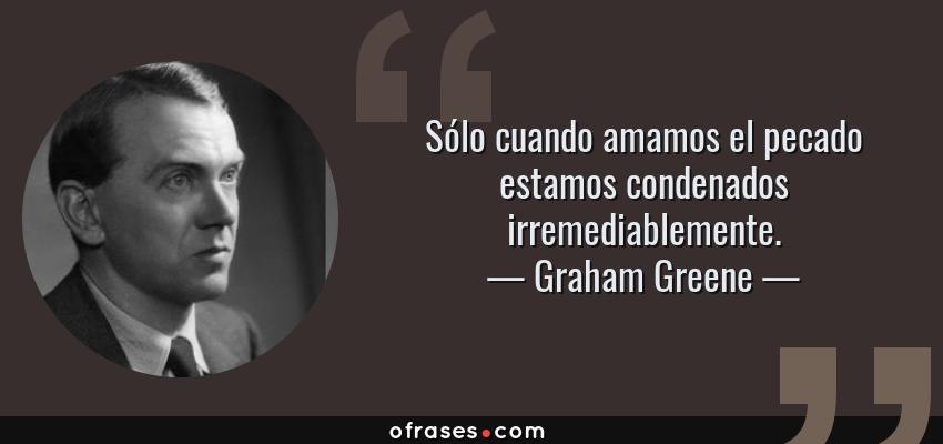 Frases de Graham Greene - Sólo cuando amamos el pecado estamos condenados irremediablemente.