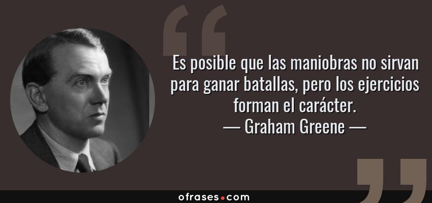 Frases de Graham Greene - Es posible que las maniobras no sirvan para ganar batallas, pero los ejercicios forman el carácter.