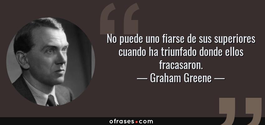 Frases de Graham Greene - No puede uno fiarse de sus superiores cuando ha triunfado donde ellos fracasaron.