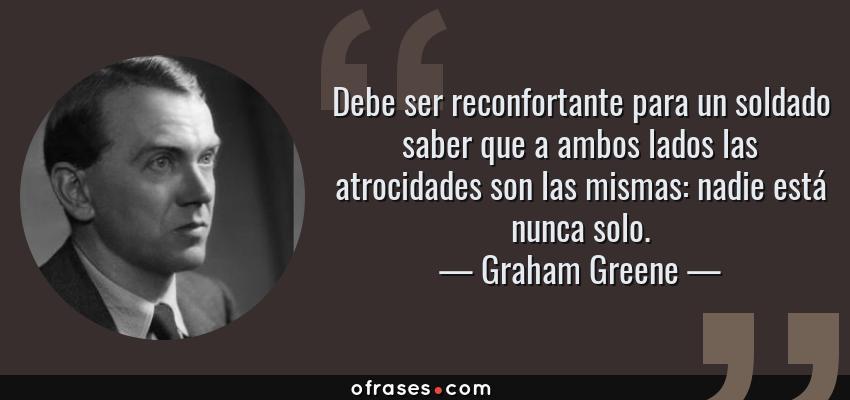Frases de Graham Greene - Debe ser reconfortante para un soldado saber que a ambos lados las atrocidades son las mismas: nadie está nunca solo.