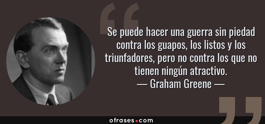 Frases de Graham Greene - Se puede hacer una guerra sin piedad contra los guapos, los listos y los triunfadores, pero no contra los que no tienen ningún atractivo.