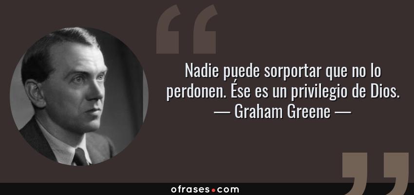 Frases de Graham Greene - Nadie puede sorportar que no lo perdonen. Ése es un privilegio de Dios.