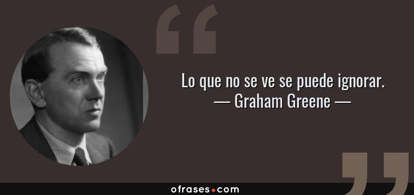 Frases de Graham Greene - Lo que no se ve se puede ignorar.