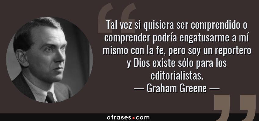 Frases de Graham Greene - Tal vez si quisiera ser comprendido o comprender podría engatusarme a mí mismo con la fe, pero soy un reportero y Dios existe sólo para los editorialistas.
