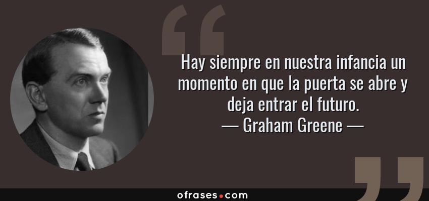 Frases de Graham Greene - Hay siempre en nuestra infancia un momento en que la puerta se abre y deja entrar el futuro.