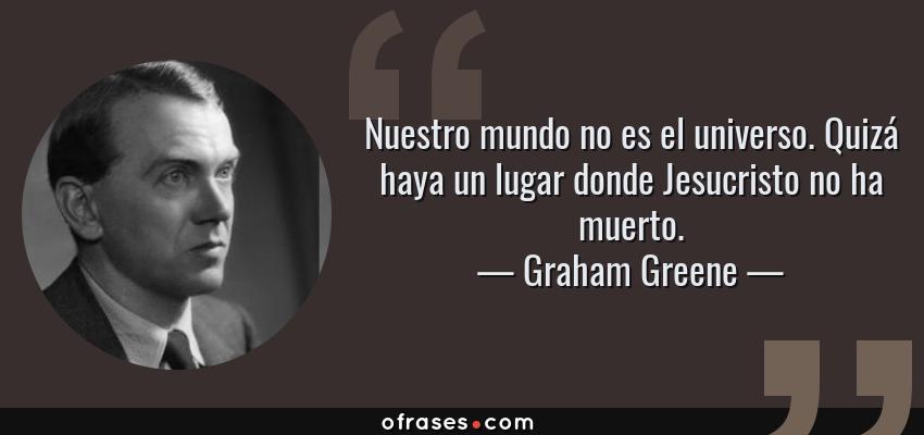 Frases de Graham Greene - Nuestro mundo no es el universo. Quizá haya un lugar donde Jesucristo no ha muerto.