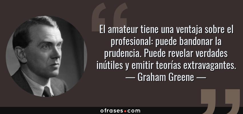 Frases de Graham Greene - El amateur tiene una ventaja sobre el profesional: puede bandonar la prudencia. Puede revelar verdades inútiles y emitir teorías extravagantes.