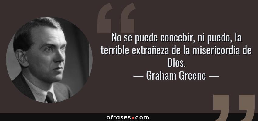 Frases de Graham Greene - No se puede concebir, ni puedo, la terrible extrañeza de la misericordia de Dios.