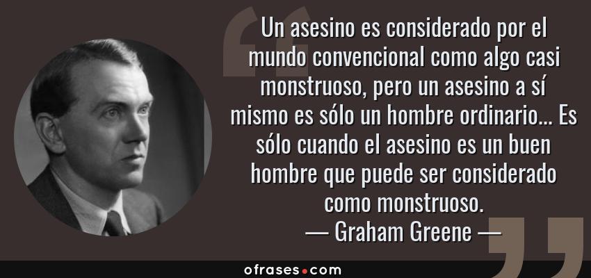 Frases de Graham Greene - Un asesino es considerado por el mundo convencional como algo casi monstruoso, pero un asesino a sí mismo es sólo un hombre ordinario... Es sólo cuando el asesino es un buen hombre que puede ser considerado como monstruoso.