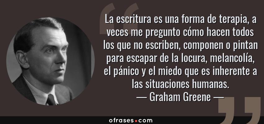Frases de Graham Greene - La escritura es una forma de terapia, a veces me pregunto cómo hacen todos los que no escriben, componen o pintan para escapar de la locura, melancolía, el pánico y el miedo que es inherente a las situaciones humanas.