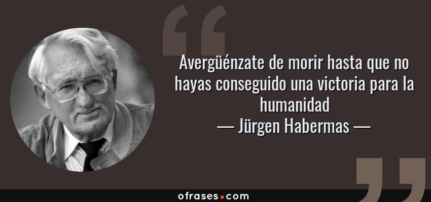 Frases de Jürgen Habermas - Avergüénzate de morir hasta que no hayas conseguido una victoria para la humanidad