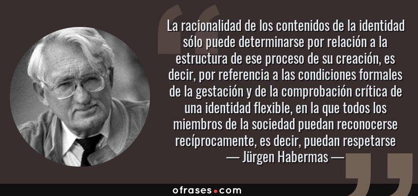 Frases de Jürgen Habermas - La racionalidad de los contenidos de la identidad sólo puede determinarse por relación a la estructura de ese proceso de su creación, es decir, por referencia a las condiciones formales de la gestación y de la comprobación crítica de una identidad flexible, en la que todos los miembros de la sociedad puedan reconocerse recíprocamente, es decir, puedan respetarse