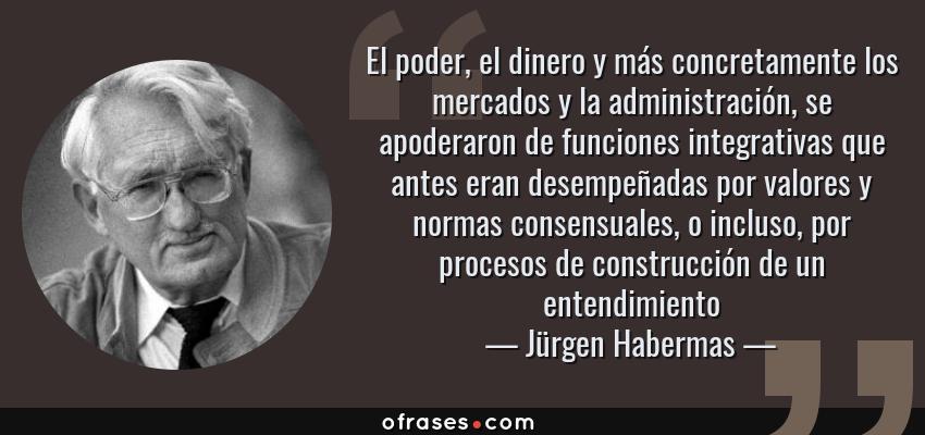 Frases de Jürgen Habermas - El poder, el dinero y más concretamente los mercados y la administración, se apoderaron de funciones integrativas que antes eran desempeñadas por valores y normas consensuales, o incluso, por procesos de construcción de un entendimiento