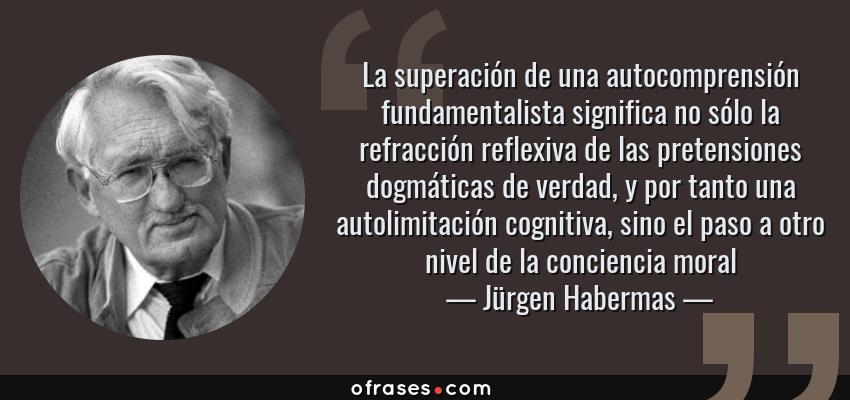 Frases de Jürgen Habermas - La superación de una autocomprensión fundamentalista significa no sólo la refracción reflexiva de las pretensiones dogmáticas de verdad, y por tanto una autolimitación cognitiva, sino el paso a otro nivel de la conciencia moral