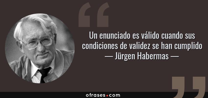 Frases de Jürgen Habermas - Un enunciado es válido cuando sus condiciones de validez se han cumplido