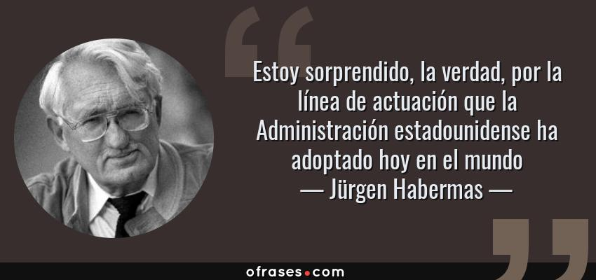 Frases de Jürgen Habermas - Estoy sorprendido, la verdad, por la línea de actuación que la Administración estadounidense ha adoptado hoy en el mundo