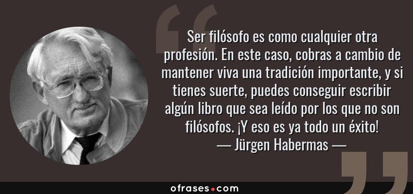 Jürgen Habermas Ser Filósofo Es Como Cualquier Otra