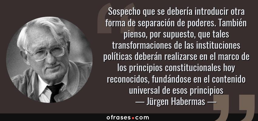 Frases de Jürgen Habermas - Sospecho que se debería introducir otra forma de separación de poderes. También pienso, por supuesto, que tales transformaciones de las instituciones políticas deberán realizarse en el marco de los principios constitucionales hoy reconocidos, fundándose en el contenido universal de esos principios