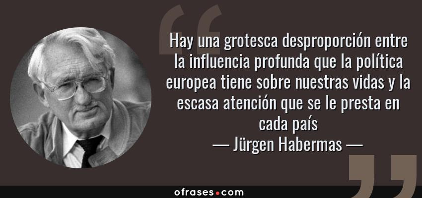 Frases de Jürgen Habermas - Hay una grotesca desproporción entre la influencia profunda que la política europea tiene sobre nuestras vidas y la escasa atención que se le presta en cada país