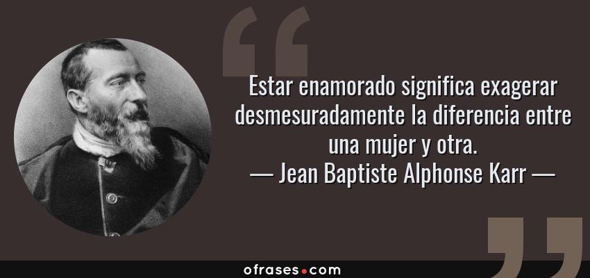 Frases de Jean Baptiste Alphonse Karr - Estar enamorado significa exagerar desmesuradamente la diferencia entre una mujer y otra.