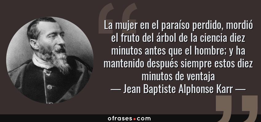 Frases de Jean Baptiste Alphonse Karr - La mujer en el paraíso perdido, mordió el fruto del árbol de la ciencia diez minutos antes que el hombre; y ha mantenido después siempre estos diez minutos de ventaja