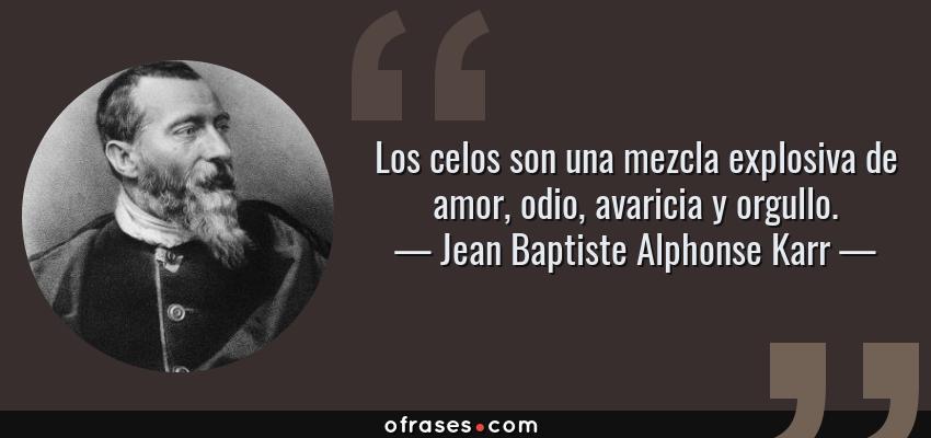 Jean Baptiste Alphonse Karr Los Celos Son Una Mezcla Explosiva De