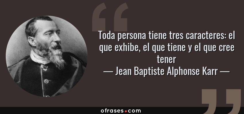 Frases de Jean Baptiste Alphonse Karr - Toda persona tiene tres caracteres: el que exhibe, el que tiene y el que cree tener