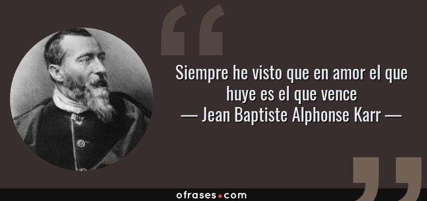 Frases de Jean Baptiste Alphonse Karr - Siempre he visto que en amor el que huye es el que vence