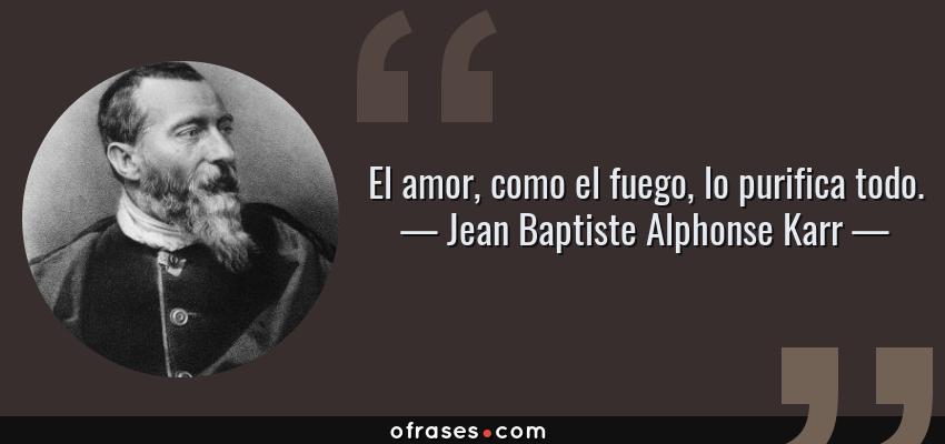 Frases de Jean Baptiste Alphonse Karr - El amor, como el fuego, lo purifica todo.