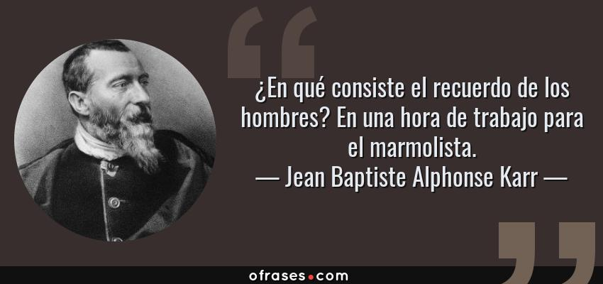 Frases de Jean Baptiste Alphonse Karr - ¿En qué consiste el recuerdo de los hombres? En una hora de trabajo para el marmolista.