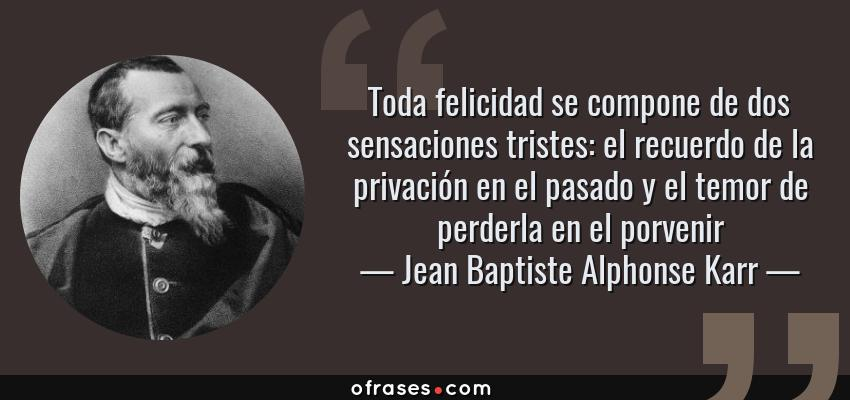 Frases de Jean Baptiste Alphonse Karr - Toda felicidad se compone de dos sensaciones tristes: el recuerdo de la privación en el pasado y el temor de perderla en el porvenir
