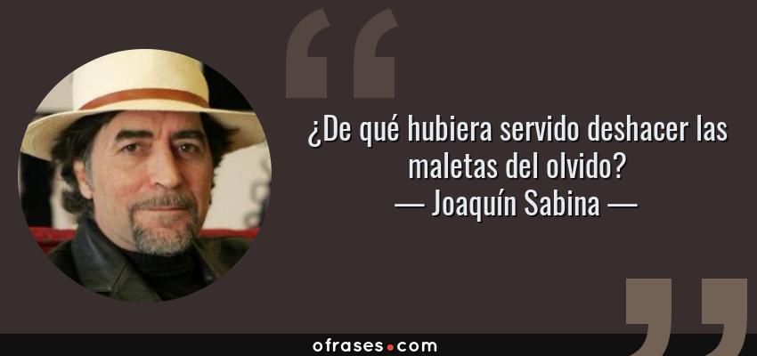 Joaquín Sabina De Qué Hubiera Servido Deshacer Las Maletas