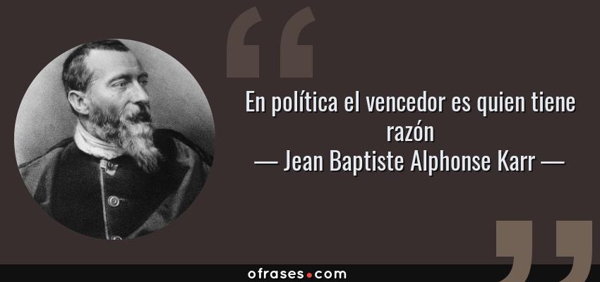 Frases de Jean Baptiste Alphonse Karr - En política el vencedor es quien tiene razón