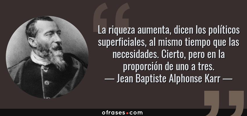 Frases de Jean Baptiste Alphonse Karr - La riqueza aumenta, dicen los políticos superficiales, al mismo tiempo que las necesidades. Cierto, pero en la proporción de uno a tres.