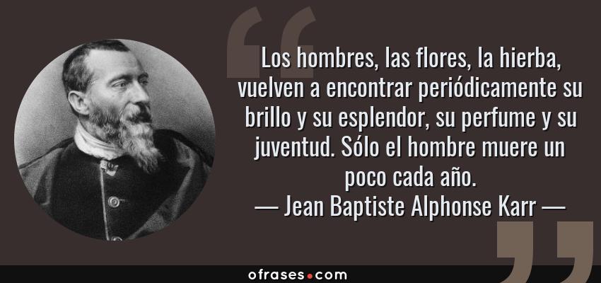 Frases de Jean Baptiste Alphonse Karr - Los hombres, las flores, la hierba, vuelven a encontrar periódicamente su brillo y su esplendor, su perfume y su juventud. Sólo el hombre muere un poco cada año.