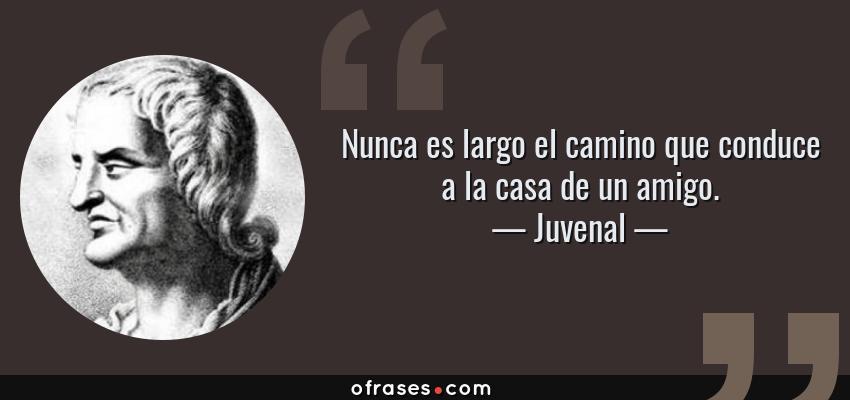 Frases de Juvenal - Nunca es largo el camino que conduce a la casa de un amigo.