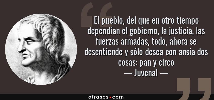 Frases de Juvenal - El pueblo, del que en otro tiempo dependían el gobierno, la justicia, las fuerzas armadas, todo, ahora se desentiende y sólo desea con ansia dos cosas: pan y circo